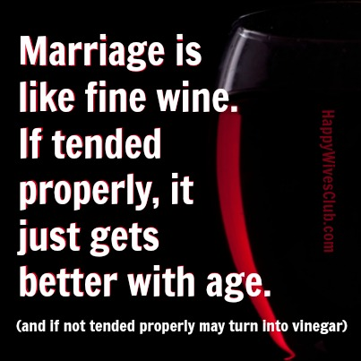 Marriage is like fine wine, if tended properly, just gets better with age