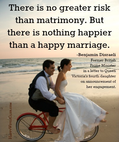 There is no greater risk than matrimony.  But there is nothing happier than a happy marriage.