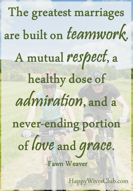 The greatest marriages are built on teamwork. A mutual respect, a healthy dose of admiration, and a never-ending portion of love and grace. -Fawn Weaver