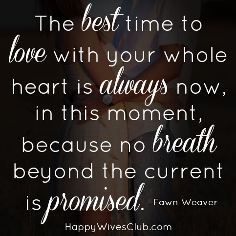 The Best Time To Love With Your Whole Heart Is Always Now In This Moment