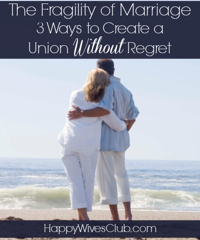 The Fragility of Marriage: 3 Ways to Create a Marriage Without Regret