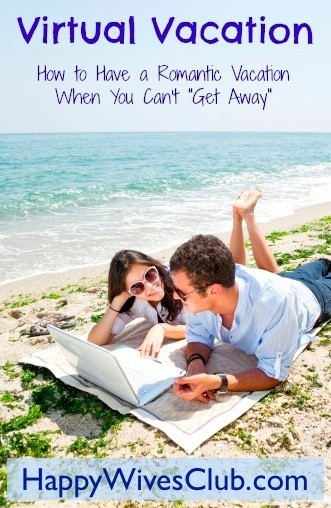 "Virtual Vacation – How to Have a Romantic Vacation When You Can't ""Get Away"""