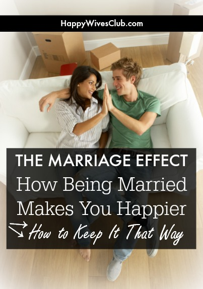 The Marriage Effect: How Being Married Makes You Happier & How to Keep It That Way